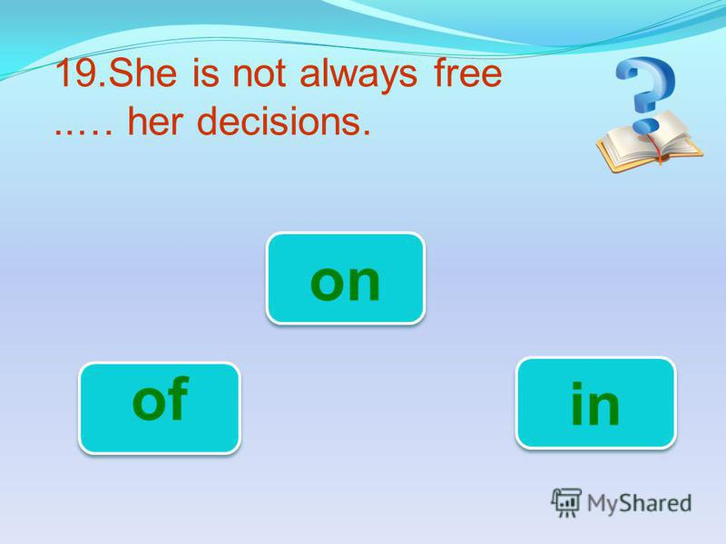 19.She is not always free..… her decisions. in of on
