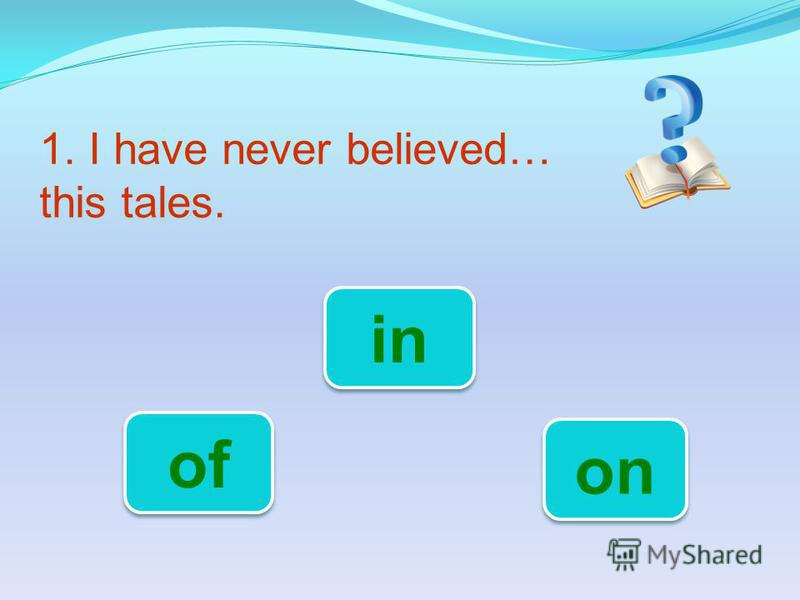 1. I have never believed… this tales. in of on