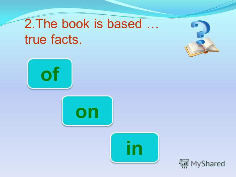 2.The book is based … true facts. on of in