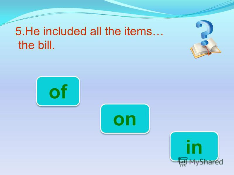5.He included all the items… the bill. in of on