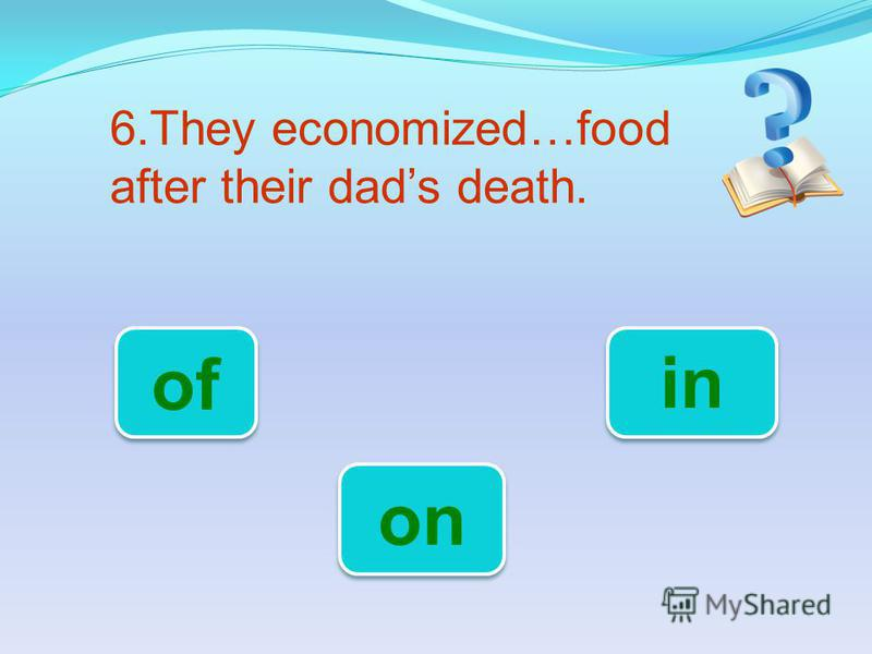 6.They economized…food after their dads death. on of in
