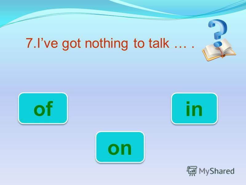 7.Ive got nothing to talk …. on of in