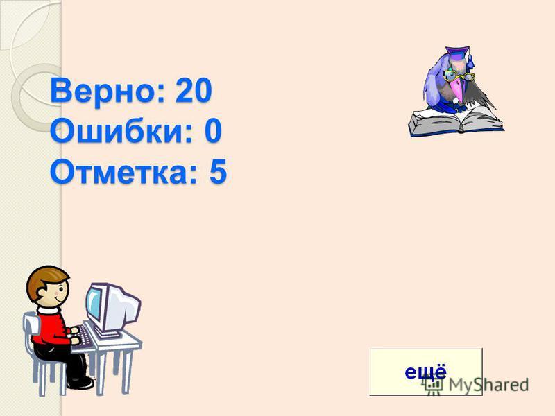 Верно: 20 Ошибки: 0 Отметка: 5 Верно : 19 Ошибки : 1 Отметка : 4
