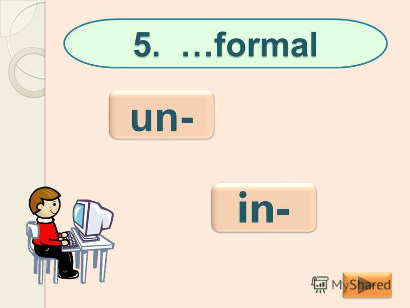 5. …formal in- un-