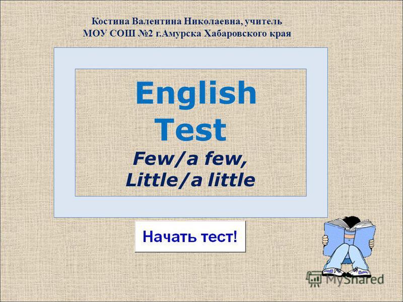 English Test Few/a few, Little/a little Костина Валентина Николаевна, учитель МОУ СОШ 2 г.Амурска Хабаровского края