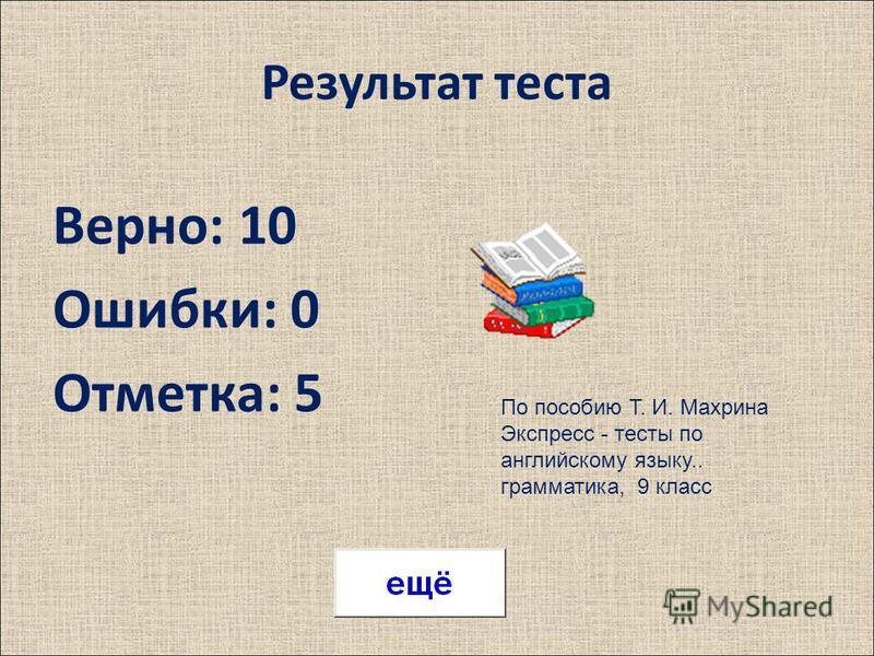 Результат теста Верно: 10 Ошибки: 0 Отметка: 5 По пособию Т. И. Махрина Экспресс - тесты по английскому языку.. грамматика, 9 класс
