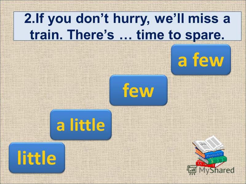 2.If you dont hurry, well miss a train. Theres … time to spare. few a few a little little
