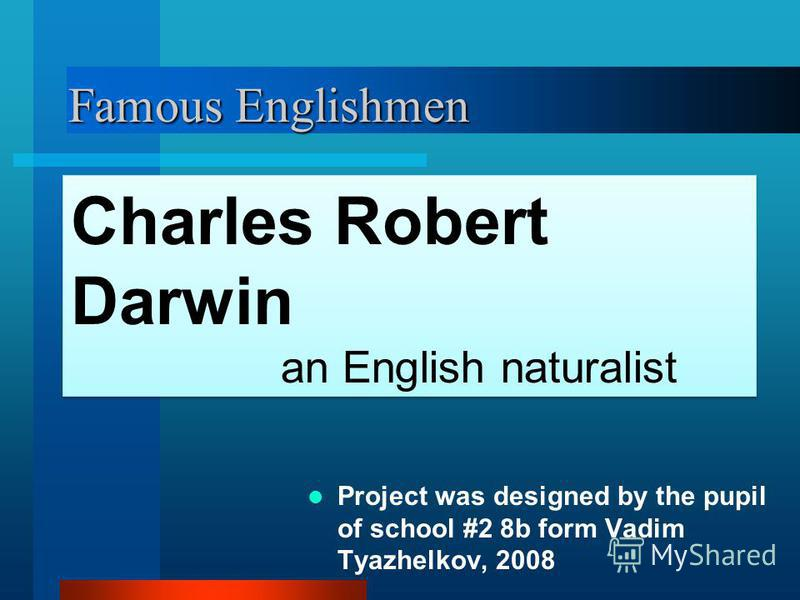 Famous Englishmen Project was designed by the pupil of school #2 8b form Vadim Tyazhelkov, 2008 Charles Robert Darwin an English naturalist Charles Robert Darwin an English naturalist