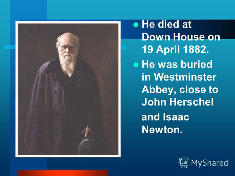 He died at Down House on 19 April 1882. He was buried in Westminster Abbey, close to John Herschel and Isaac Newton.