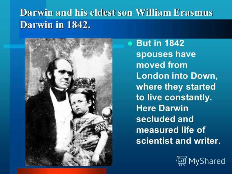 Darwin and his eldest son William Erasmus Darwin in 1842. But in 1842 spouses have moved from London into Down, where they started to live constantly. Here Darwin secluded and measured life of scientist and writer.