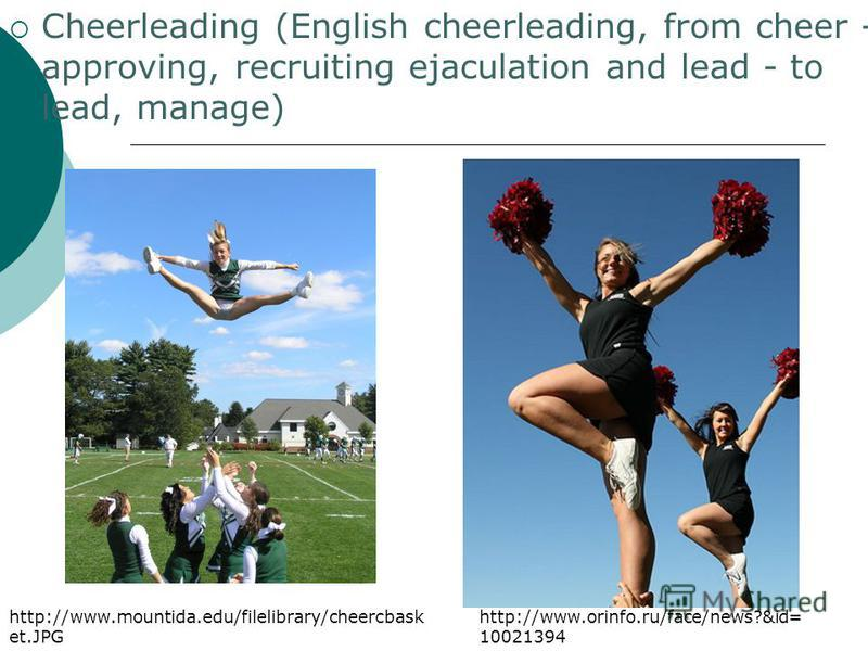 Cheerleading (English cheerleading, from cheer - approving, recruiting ejaculation and lead - to lead, manage) http://www.orinfo.ru/face/news?&id= 10021394 http://www.mountida.edu/filelibrary/cheercbask et.JPG