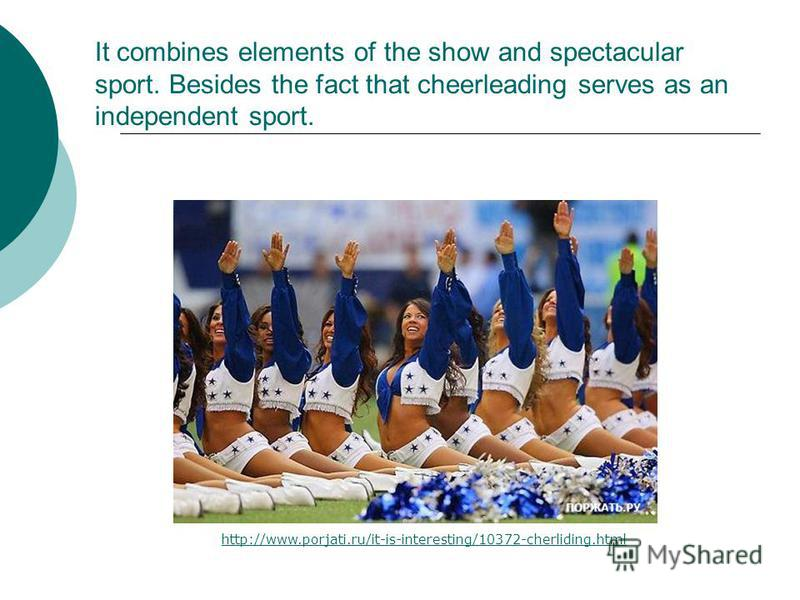 It combines elements of the show and spectacular sport. Besides the fact that cheerleading serves as an independent sport. http://www.porjati.ru/it-is-interesting/10372-cherliding.html