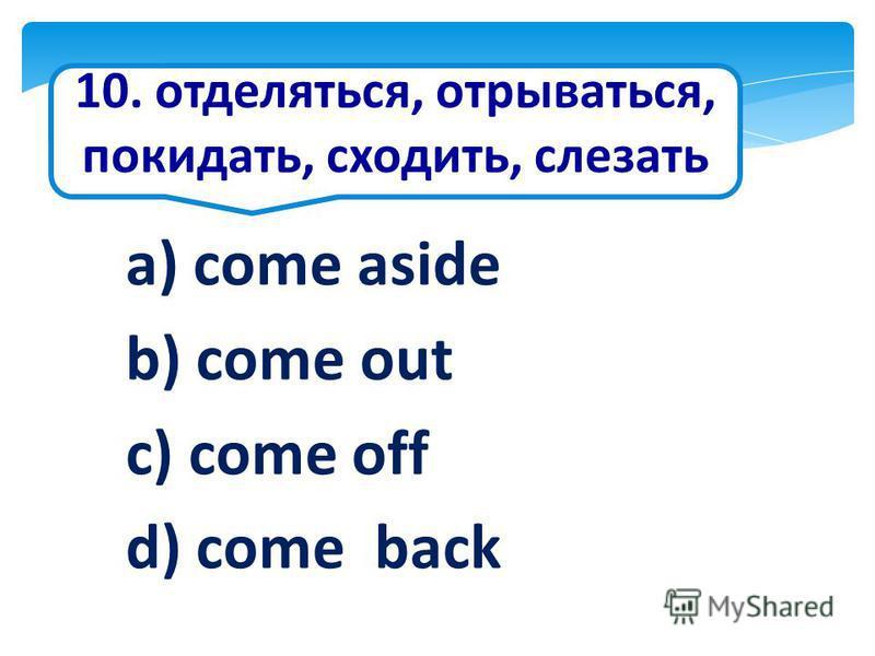 10. отделяться, отрываться, покидать, сходить, слезать a) come aside b) come out c) come off d) come back