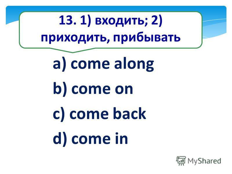 13. 1) входить; 2) приходить, прибывать a) come along b) come on c) come back d) come in