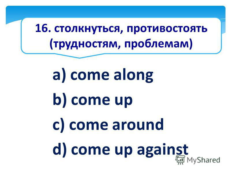 16. столкнуться, противостоять (трудностям, проблемам) a) come along b) come up c) come around d) come up against
