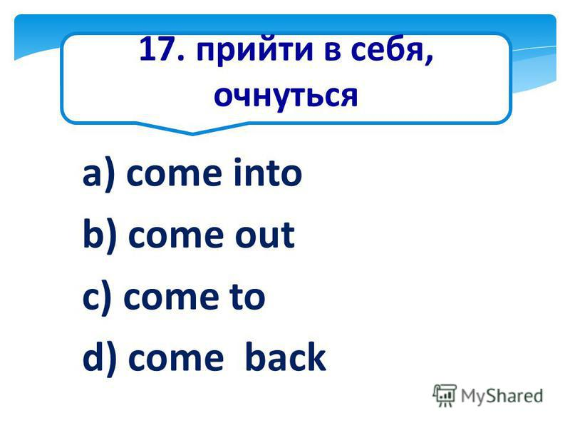 17. прийти в себя, очнуться a) come into b) come out c) come to d) come back