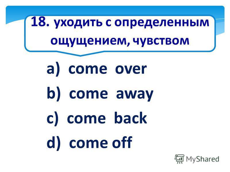 18. уходить с определенным ощущением, чувством a) come over b) come away c) come back d) come off