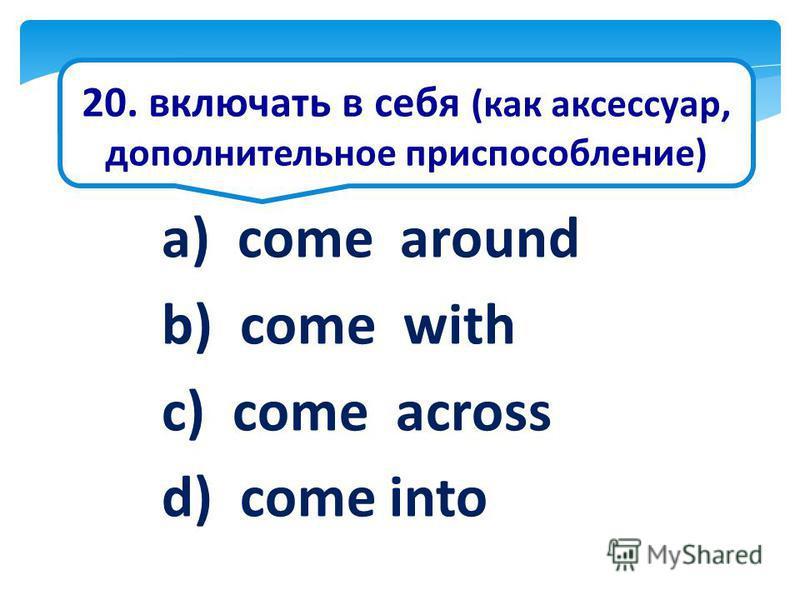 20. включать в себя (как аксессуар, дополнительное приспособление) a) come around b) come with c) come across d) come into