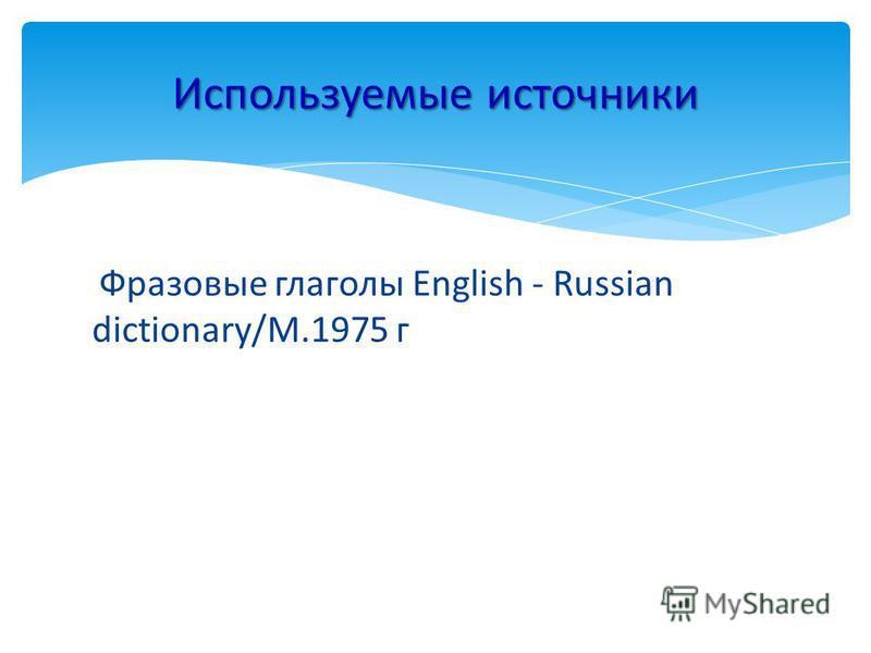 Фразовые глаголы English - Russian dictionary/М.1975 г Используемые источники