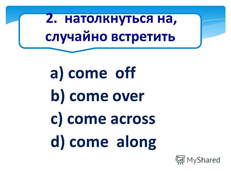 2. натолкнуться на, случайно встретить a) come off b) come over c) come across d) come along