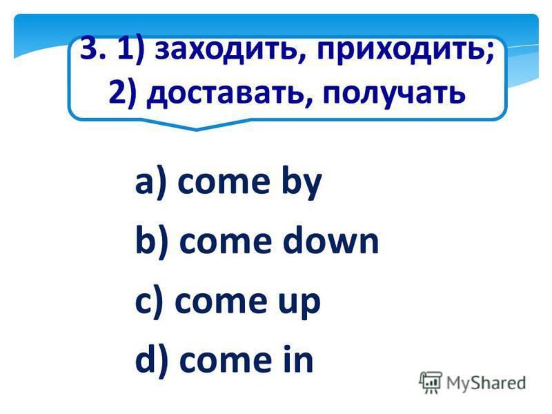 3. 1) заходить, приходить; 2) доставать, получать a) come by b) come down c) come up d) come in
