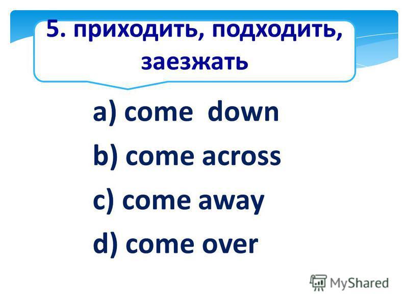 5. приходить, подходить, заезжать a) come down b) come across c) come away d) come over