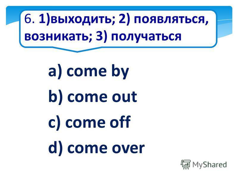 6. 1)выходить; 2) появляться, возникать; 3) получаться a) come by b) come out c) come off d) come over