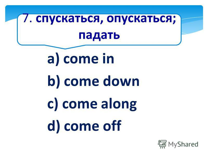 7. спускаться, опускаться; падать a) come in b) come down c) come along d) come off