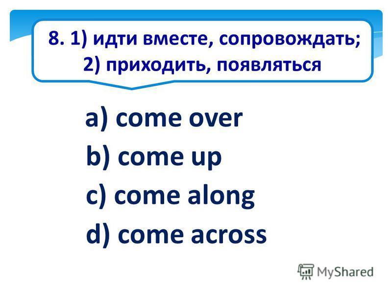 8. 1) идти вместе, сопровождать; 2) приходить, появляться a) come over b) come up c) come along d) come across