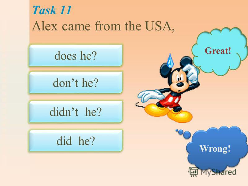Task 11 Alex came from the USA, does he? dont he? did he? didnt he? Great! Wrong!