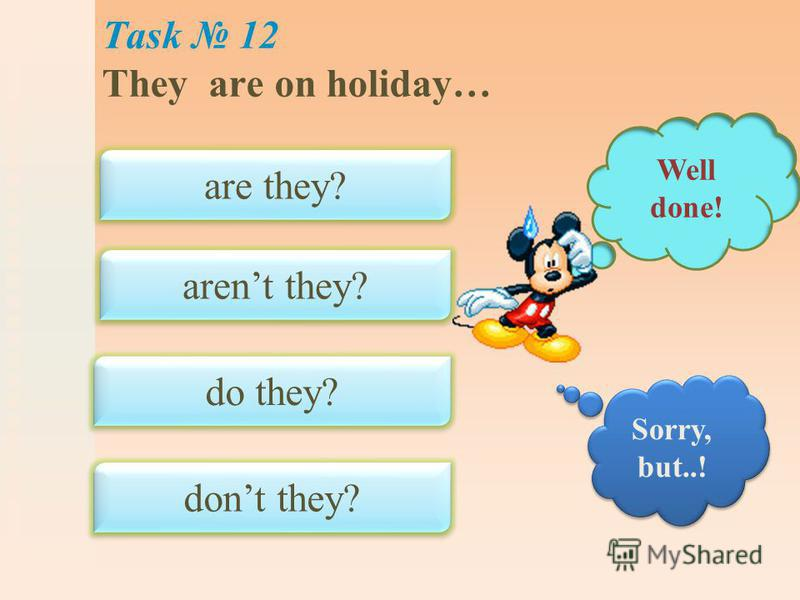 Task 12 They are on holiday… are they? arent they? do they? dont they? Well done! Sorry, but..!
