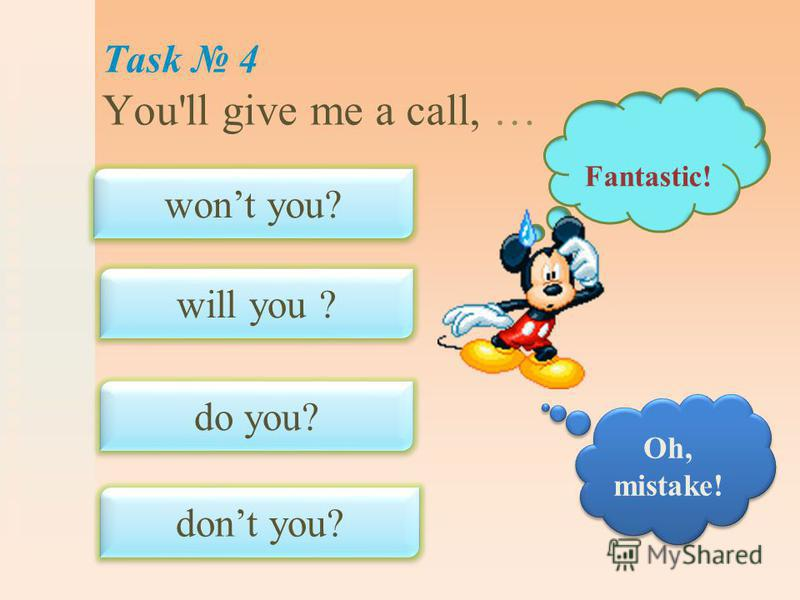 Task 4 You'll give me a call, … wont you? will you ? do you? dont you? Fantastic! Oh, mistake!