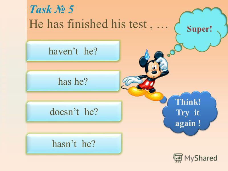 Task 5 He has finished his test, … havent he? has he? doesnt he? hasnt he? Super! Think! Try it again !