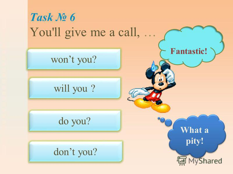 Task 6 You'll give me a call, … wont you? will you ? do you? dont you? Fantastic! What a pity!