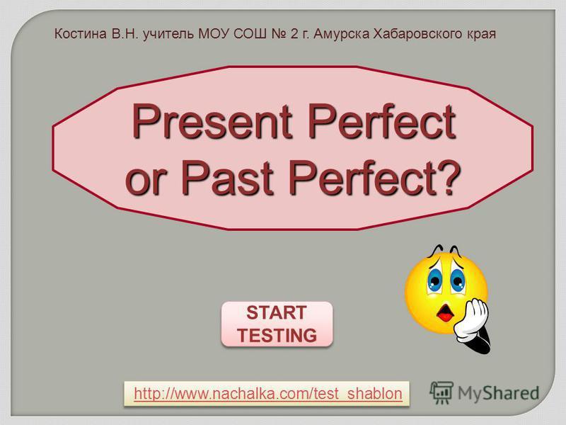 START TESTING START TESTINGPresent Perfect or Past Perfect? http://www.nachalka.com/test_shablon Костина В.Н. учитель МОУ СОШ 2 г. Амурска Хабаровского края