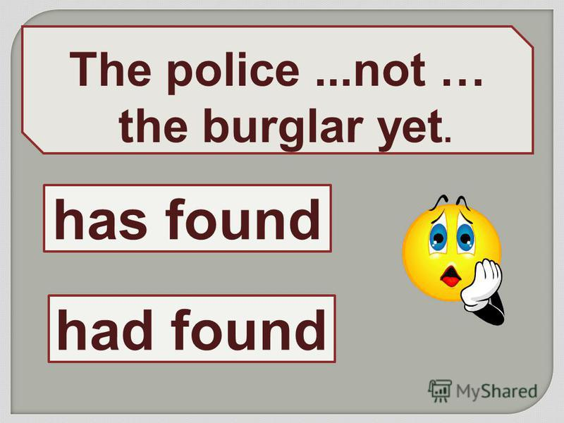 The police...not … the burglar yet. has found had found