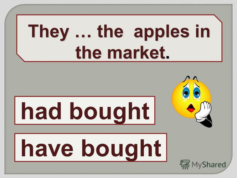 They … the apples in the market. have bought had bought