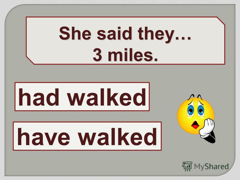 She said they… 3 miles. had walked have walked