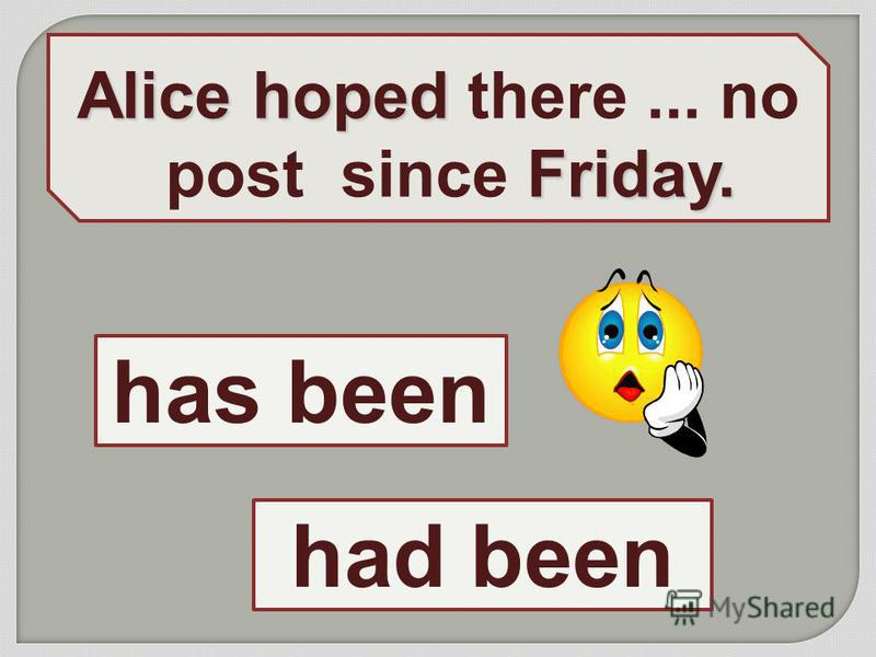 Alice hoped Friday. Alice hoped there... no post since Friday. had been has been