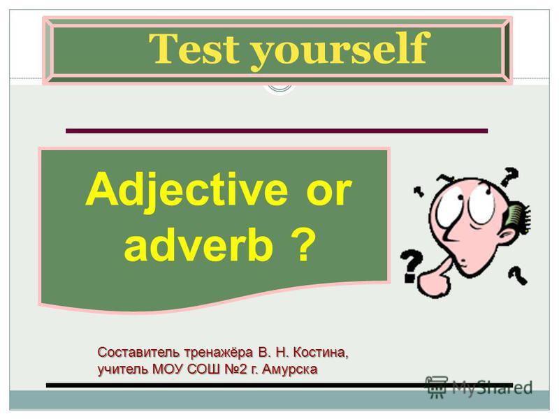 Test yourself Adjective or adverb ? Составитель тренажёра В. Н. Костина, учитель МОУ СОШ 2 г. Амурска