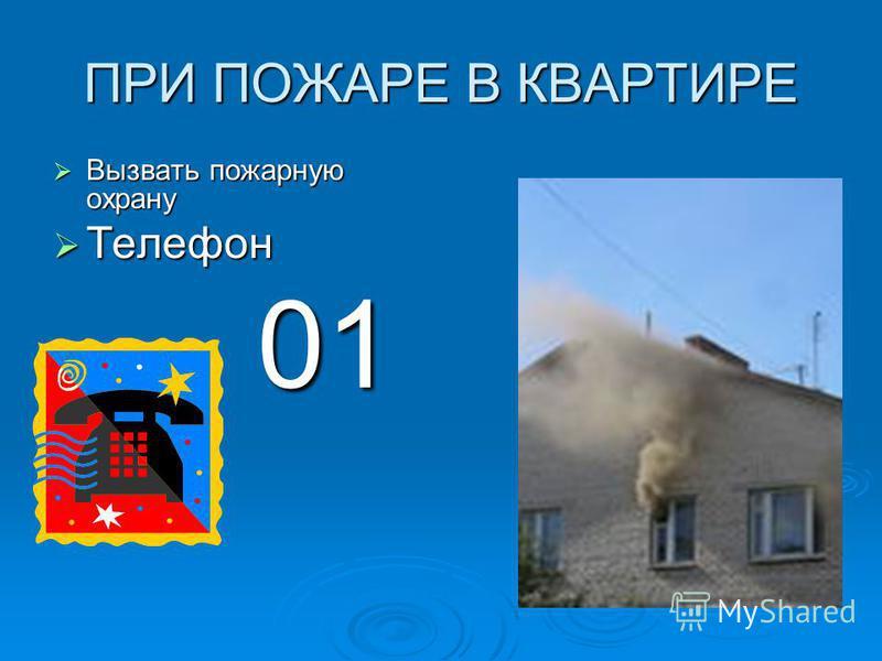 ПРИ ПОЖАРЕ В КВАРТИРЕ Вызвать пожарную охрану Вызвать пожарную охрану Телефон Телефон 01 01