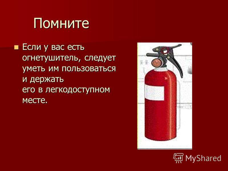 Помните Если у вас есть огнетушитель, следует уметь им пользоваться и держать его в легкодоступном месте. Если у вас есть огнетушитель, следует уметь им пользоваться и держать его в легкодоступном месте.