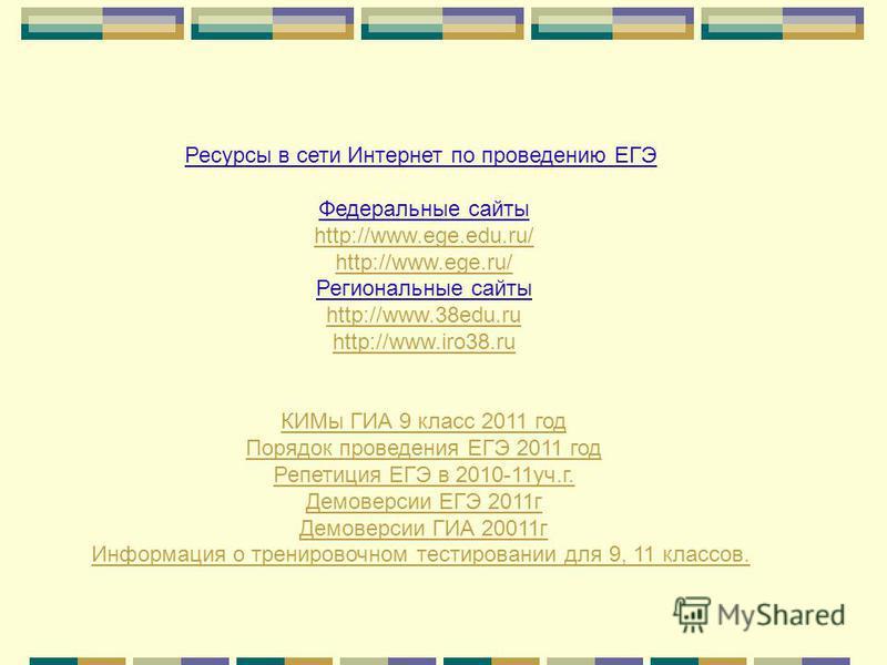 Ресурсы в сети Интернет по проведению ЕГЭ Федеральные сайты http://www.ege.edu.ru/ http://www.ege.ru/ Региональные сайты http://www.38edu.ru http://www.iro38. ru КИМы ГИА 9 класс 2011 год Порядок проведения ЕГЭ 2011 год Репетиция ЕГЭ в 2010-11 уч.г.