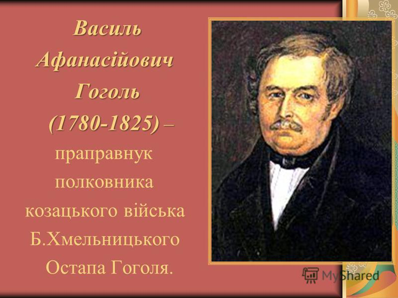 Василь Афанасійович Гоголь Гоголь (1780-1825) – (1780-1825) – праправнук полковника козацького війська Б.Хмельницького Остапа Гоголя.