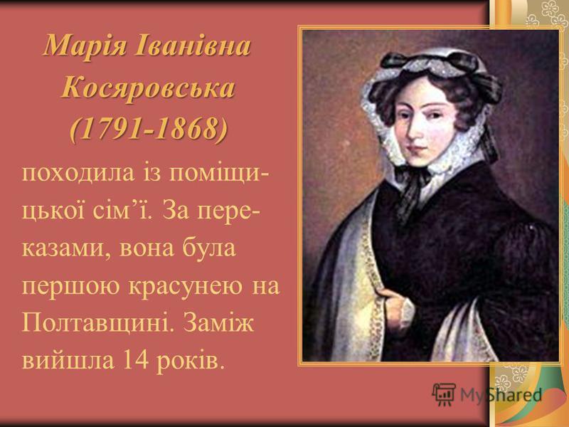 Марія Іванівна Косяровська Косяровська (1791-1868) (1791-1868) походила із поміщи- цької сімї. За пере- казами, вона була першою красунею на Полтавщині. Заміж вийшла 14 років.
