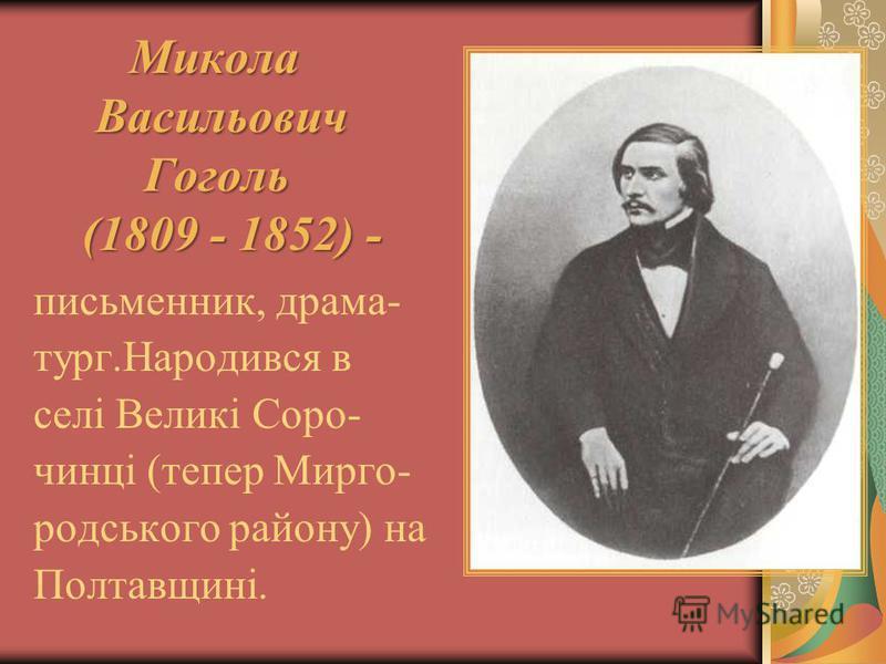 Микола Васильович Васильович Гоголь Гоголь (1809 - 1852) - (1809 - 1852) - письменник, драма- тург.Народився в селі Великі Соро- чинці (тепер Мирго- родського району) на Полтавщині.