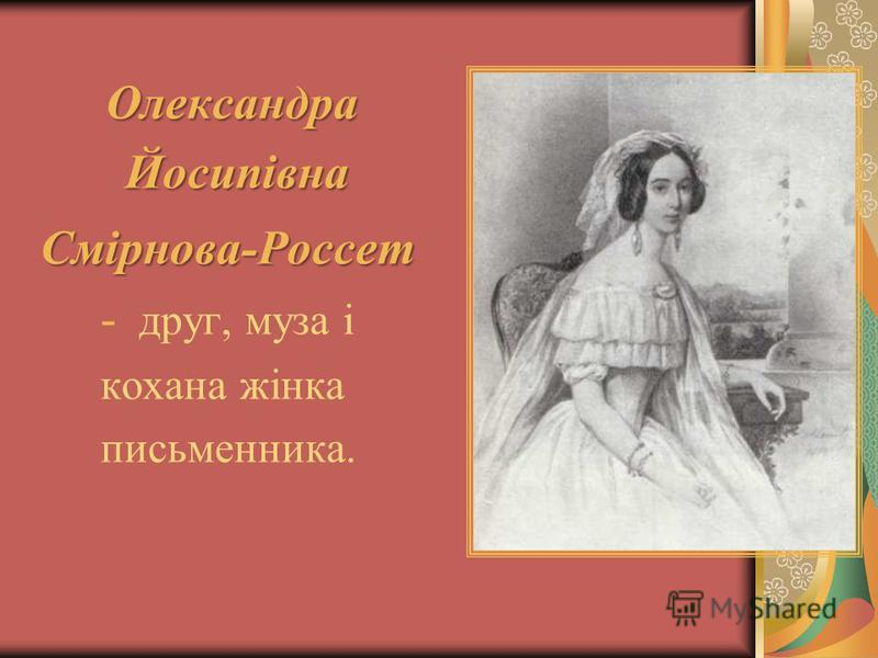 Олександра Йосипівна Йосипівна Смірнова-Россет Смірнова-Россет - друг, муза і кохана жінка письменника.