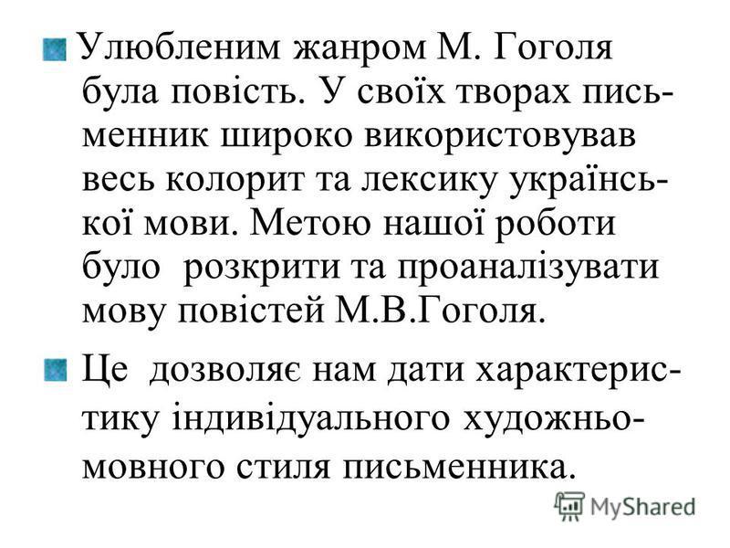 Улюбленим жанром М. Гоголя була повість. У своїх творах пись- менник широко використовував весь колорит та лексику українсь- кої мови. Метою нашої роботи було розкрити та проаналізувати мову повістей М.В.Гоголя. Це дозволяє нам дати характерис- тику