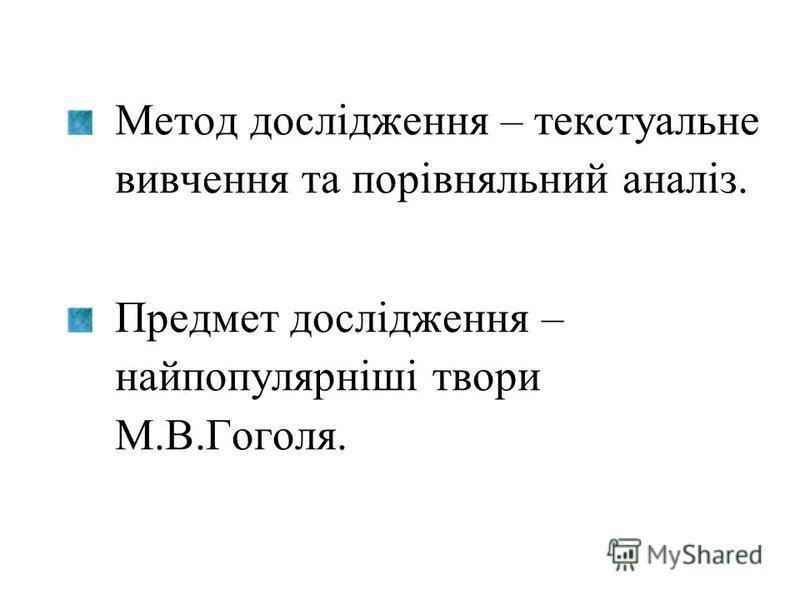 Метод дослідження – текстуальне вивчення та порівняльний аналіз. Предмет дослідження – найпопулярніші твори М.В.Гоголя.