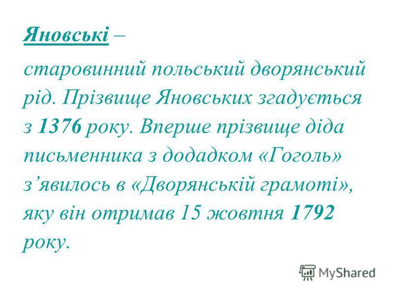 Яновські – старовинний польський дворянський рід. Прізвище Яновських згадується з 1376 року. Вперше прізвище діда письменника з додадком «Гоголь» зявилось в «Дворянській грамоті», яку він отримав 15 жовтня 1792 року.